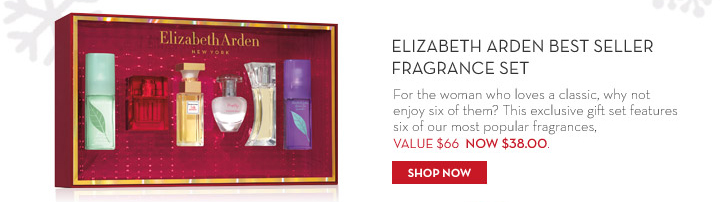 Elizabeth Arden Best Seller Fragrance Set. For the woman who loves a classic, why not enjoy six of them? This exclusive gift set features six of our most popular fragrances. VALUE $66 NOW $38.00. SHOP NOW.