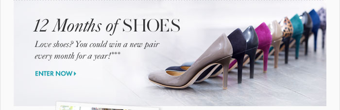 12 Months of SHOES  Love shoes? You could  win a new pair  every month for a year!***  Enter Now