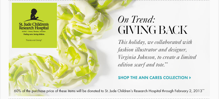 This holiday, we collaborated with  fashion illustrator and designer,  Virginia Johnson, to create a limited edition  scarf and tote.**  Shop the Ann Cares Collection  60% of the purchase price of these  items will be donated to  St. Jude Children's Research Hospital  through February 2, 2013** This holiday, we collaborated with  fashion illustrator and designer,  Virginia Johnson, to create a limited edition  scarf and tote.**  Shop the Ann Cares Collection  60% of the purchase price of these  items will be donated to  St. Jude Children's Research Hospital  through February 2, 2013**