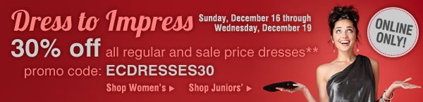 ONLINE ONLY! Dress to Impress - 30% off all regular and sale price dresses** Sunday, December 16 through Wednesday, December 19. Promo code: ECDRESSES30