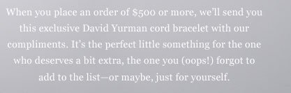 When you place an order of $500 or more, we'll send you this exclusive David Yurman cord bracelet with our complements. It's the perfect little something for the one who deserves a bit extra, the one you (oops!) forgot to add to the list - or maybe, just for yourself.