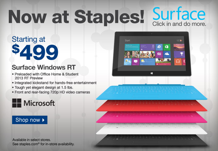 Now at Staples! Surface. Click  in and do more. Starting at $499. Surface Windows RT. Preloaded with  Office and Home & Student 2013 RT Preview. Integrated kickstand for  hands-free entertainment. Tough yet elegant design at 1.5 lb. Front- and  rear-facing 720p HD video cameras. Shop now. Available in select stores.  See staples.com® for in-store availability.