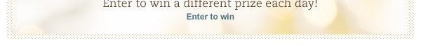 Enter to win a different prize each day! Enter to win