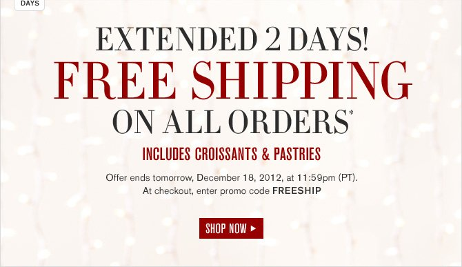 EXTENDED 2 DAYS! -- FREE SHIPPING ON ALL ORDERS* INCLUDE CROISSANTS & PASTRIES -- Offer ends tomorrow, December 18, 2012, at 11:59pm (PT). At checkout, enter promo code FREESHIP - SHOP NOW