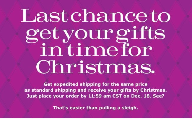 Last chance to get your gifts in time for Christmas. Get expedited shipping for the same price as standard shipping and receive your gifts by Christmas. Just place your order by 11:59 am CST on Dec. 18. See? That's easier than pulling a sleigh.