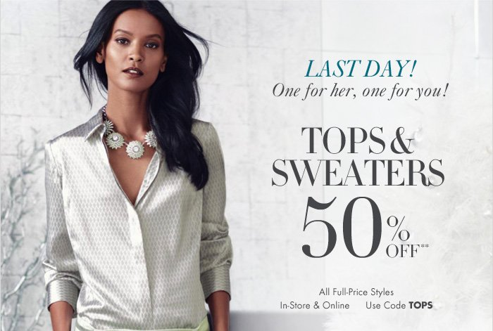 LAST DAY! One for her, one for you!  TOPS & SWEATERS 50% OFF**  All Full-Price Styles In-Store & Online Use code TOPS