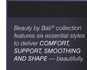 Beauty by Bali® collection features six essential styles to deliver COMFORT, SUPPORT, SMOOTHING AND SHAPE - beautifully.