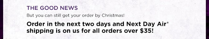 THE GOOD NEWS: But you can still get your order by Christmas!  Order in the next two days and Next Day Air* shipping is on us for all orders over $35!