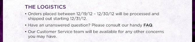 THE LOGISTICS: Orders placed between 12/19/12 - 12/30/12 will be processed and shipped out starting 12/31/12.  Have an unanswered question?  Please consult our handy FAQ. >