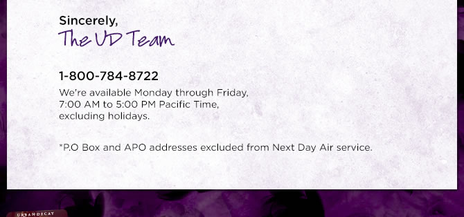 Sincerely, The UD Team @ 1-800-784-8722 - *P.O. Box and APO addresses excluded from Next Day Air service.