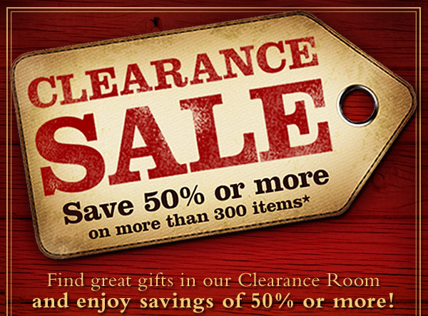 Clearance Sale - Save 50% or more on more than 300 items*  Find great gifts in our Clearance Room and enjoy savings of 50% or more! *50% or more applies to items in online Clearance Room only. Online Clearance Room prices not valid on  previous purchases. Prices as marked.
