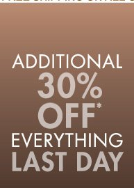 AADDITIONAL 30% OFF* EVERYTHING LAST DAY