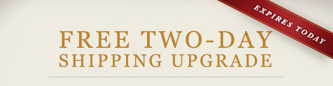FREE TWO-DAY SHIPPING UPGRADE - EXPIRES TODAY