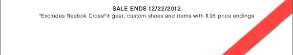 Sale Ends 12/22/2012 | *Excludes Reebok CrossFit gear, custom shoes and items with $.98 price endings