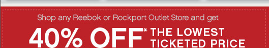 Shop any Reebok or Rockport Outlet Store and get 40% Off* The Lowest Ticketed Price
