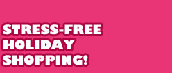 STRESS-FREE HOLIDAY SHOPPING!