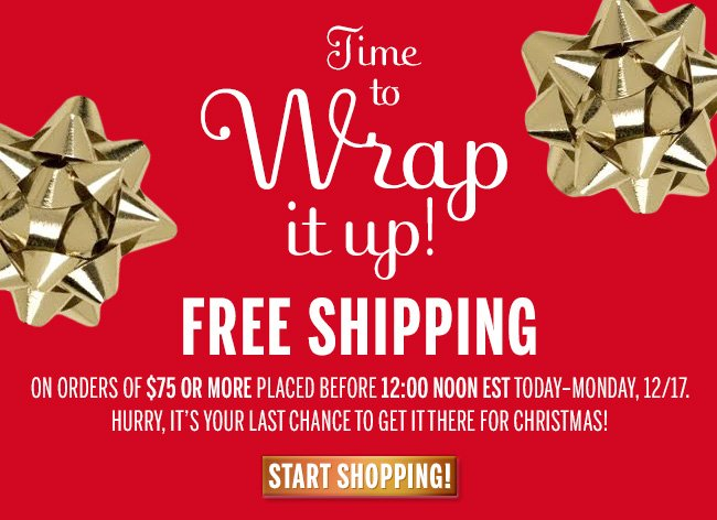 Time to Wrap it Up! FREE SHIPPING on orders of $75 or more placed before 12:00 noon EST today - Monday, 12/17. Hurry, it's your last chance to get it there for Christmas! Start Shopping!