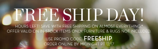 FREE SHIP DAY! HOURS LEFT! SAVE WITH FREE SHIPPING ON ALMOST EVERYTHING.* OFFER VALID ON IN-STOCK ITEMS ONLY. FURNITURE & RUGS NOT INCLUDED. USE PROMO CODE: FREESHIP - ORDER ONLINE BY MIDNIGHT PT 12/17