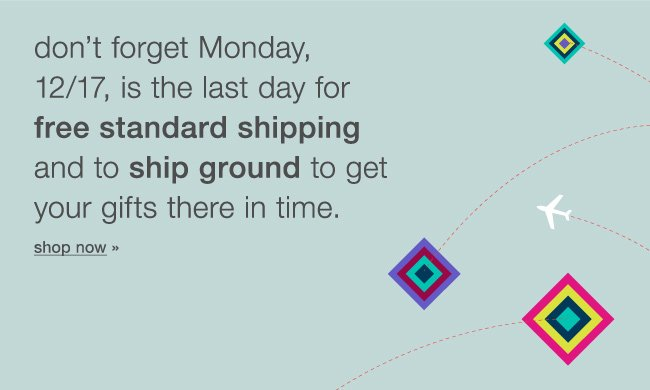 Don't forget Monday 12/17, is the last day for free standard shipping and to ship ground to get your gifts there in time. Shop now.