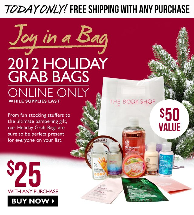 TODAY ONLY! FREE SHIPPING WITH ANY PURCHASE -- JOY in a bag! -- 2012 Holiday Grab Bags -- Online Only - While Supplies Last -- $25 with any purchase ($50 Value) -- From fun stocking stuffers to the ultimate pampering gift, our Holiday Grab Bags are sure to be perfect present for everyone on your list. -- Buy Now