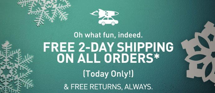 Oh what fun, indeed. FREE 2-DAY SHIPPING ON ALL ORDERS* (Today Only!) & FREE RETURNS, ALWAYS.