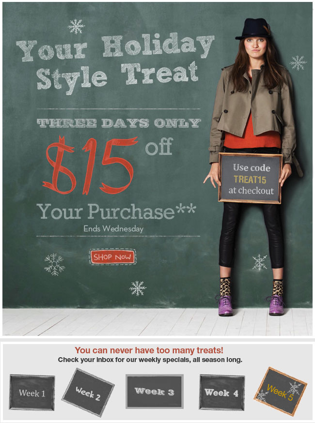 You Holiday Style Treat Three Days Only $15 Off Your Purchase** Ends Wednesday