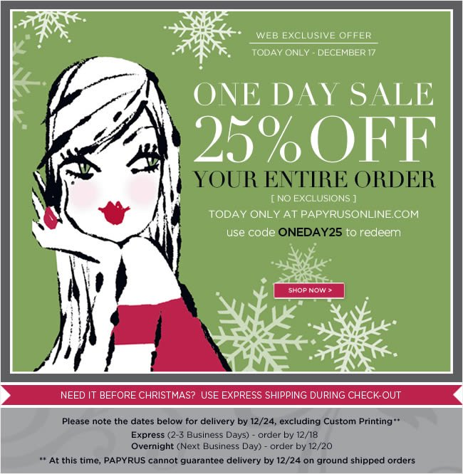 One Day Online Sale  25% off your entire order  Today only - December 17 [no exclusions]   Use code ONEDAY25redeem   Only at PAPYRUSONLINE.COM