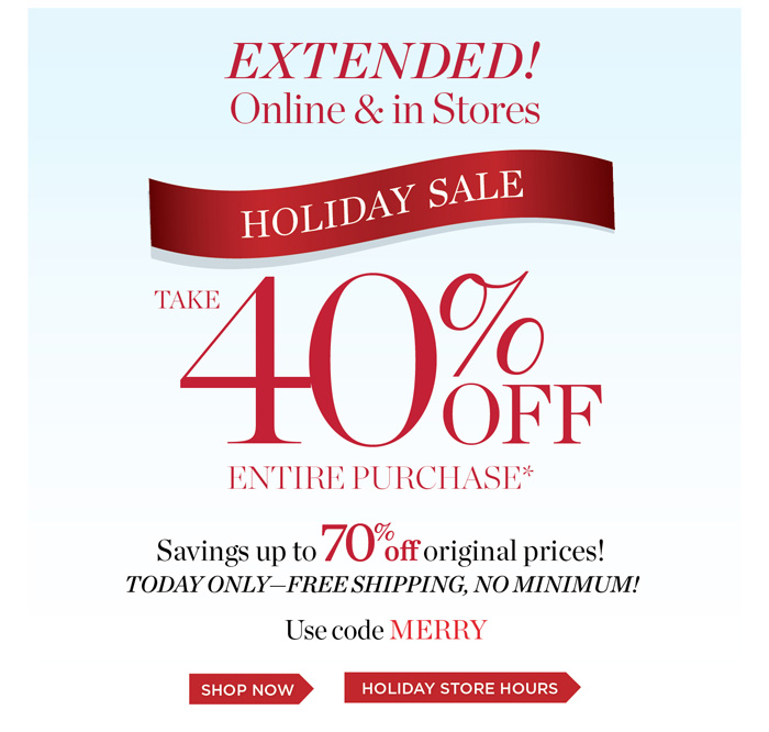 Holiday Sale Extended! Online and in Stores take 40% off entire purchase. Savings up to 70% off original prices. Today Only - Free Shipping no minimum. Use code MERRY. Shop Now or See our holiday store hours.
