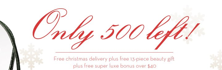 Only 500 left! Free christmas delivery plus free 13-piece beauty gift plus free super luxe bonus over $40.