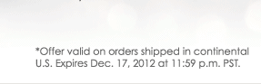 * Offer valid on orders shipped in continental U.S. Expires Dec. 17, 2012 at 11:59 p.m. PST.