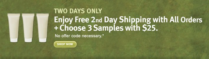 two days only. enjoy free 2nd day shipping with all orders + choose 3 samples with $25. shop now.