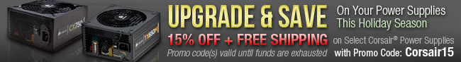 Corsair - UPGRADE & SAVE On Your Power Supplies This Holiday Season. 15% OFF + FREE SHIPPING on Select Corsair Power Supplies with Promo Code:Corsair15. Promo code(s) valid until funds are exhausted.