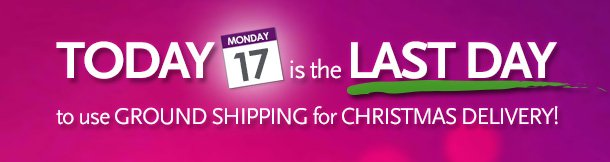 Today (Monday 12/17) is the last day to use Ground Shipping for Christmas Delivery!