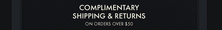 COMPLIMENTARY SHIPPING &  RETURNS ON ORDERS OVER $50