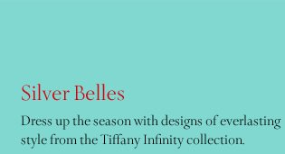 Silver Belles: Dress up the season with designs of everlasting style from the Tiffany Infinity collection.