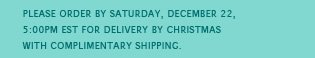 Please order by Saturday, December 22, 5:00PM EST for delivery by Christmas with complimentary shipping.