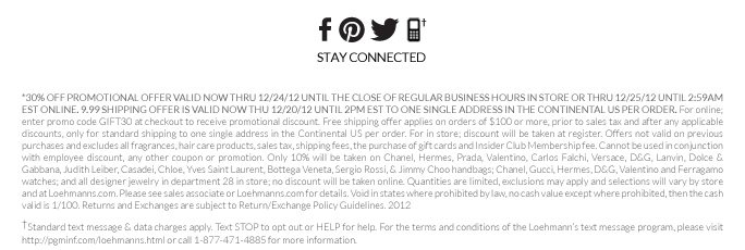 *30% OFF PROMOTIOnaL OFFER VALID now thru 12/24/12 UNTIL THE CLOSE OF REGULAR BUSINESS HOURS IN STORE OR THRU 12/25/12 UNTIL 2:59AM eST ONLINE. 9.99 shipping offer is valid now thu 12/20/12 until 2pm est to one single address in the continental us per order. For online; enter promo code GIFT30 at checkout to receive promotional discount. Free shipping offer applies on orders of $100 or more, prior to sales tax and after any applicable discounts, only for standard shipping to one single  address in the Continental US per order. For in store; discount will be taken at register. Offers not valid on previous purchases and excludes all fragrances, hair care products, sales tax, shipping fees, the purchase of gift cards and Insider Club Membership fee.  Cannot be used in conjunction with employee discount, any other coupon or promotion.  Only 10% will be taken on  Chanel, Hermes, Prada, Valentino, Carlos Falchi, Versace, D&G, Lanvin, Dolce & Gabbana, Judith Leiber, Casadei, Chloe,  Yves Saint Laurent, Bottega Veneta, Sergio Rossi, & Jimmy Choo handbags; Chanel, Gucci, Hermes, D&G, Valentino and Ferragamo watches; and all designer jewelry in department 28  in store; no discount will be taken online. Quantities are limited, exclusions may apply and selections will vary by store and at Loehmanns.com. Please see sales associate or Loehmanns.com for details. Void in states where prohibited by law, no cash value except where prohibited, then the cash valid is 1/100. Returns and  Exchanges are subject to Return/Exchange Policy Guidelines. 2012  †Standard text message & data charges apply. Text STOP to opt out or HELP for help. For the terms and conditions of the Loehmann's text message program, please visit http://pgminf.com/loehmanns.html or call 1-877-471-4885 for more information.