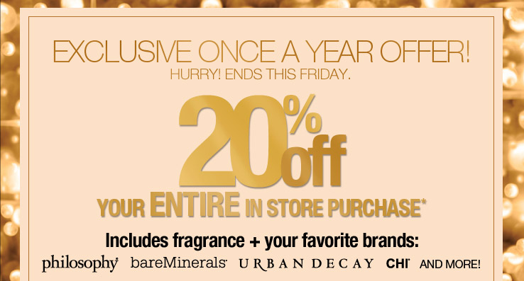 Exclusive Once a Year Offer! 20% off your ENTIRE in store purchase. Includes fragrance plus your favorite barnds. Ends this Friday.