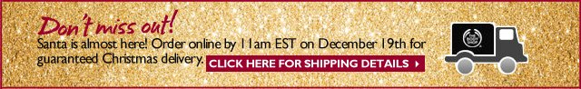 Don't miss out! Santa is almost here! Order online by 11am EST on December 19th for guaranteed Christmas delivery. -- Click here for shipping details