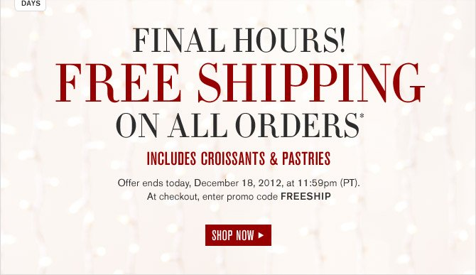 FINAL HOURS! FREE SHIPPING ON ALL ORDERS* INCLUDES CROISSANTS & PASTRIES -- Offer ends today, December 18, 2012, at 11:59pm (PT). At checkout, enter promo code FREESHIP - SHOP NOW