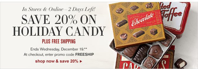 IN STORES & ONLINE – 2 DAYS LEFT! SAVE 20% ON HOLIDAY CANDY - PLUS FREE SHIPPING -- Ends Wednesday, December 19.** At checkout, enter promo code FREESHIP - SHOP NOW & SAVE 20%