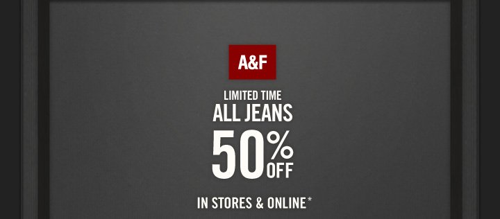 A&F LIMITED TIME ALL JEANS 50% OFF IN STORES & ONLINE*