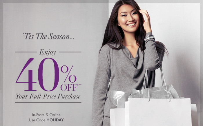 'Tis The Season!  Enjoy 40% OFF** Your Full-Price Purchase  In-Store & Online Use Code HOLIDAY