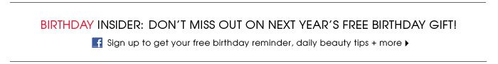 Birthday Insider. Don't miss on next year's free birthday gift! Sign up for your free birthday gift reminder to get daily news, special offers, + more