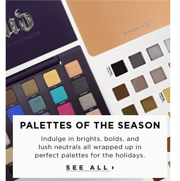 Palettes of the Season. Indulge in brights, bolds, and lush neutrals all wrapped up in perfect palettes for the holidays. See all