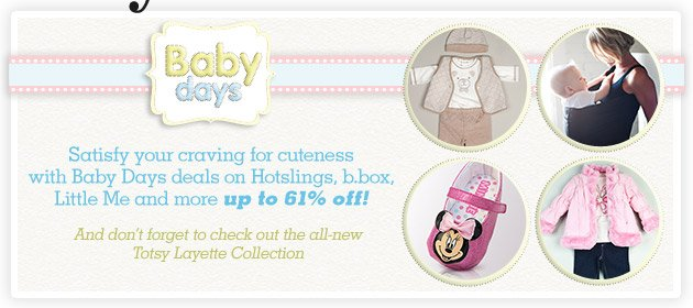 Baby Days - Satisfy your craving for cuteness witrh Baby Days deals on Hotslings, b.box, Little Me and more up to 61% off! And don't forget to check out the all-new Totsy Layette Collection