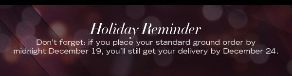 Holiday Reminder / If you place your standard order by midnight December 19, you'll still get your delivery by December 24.