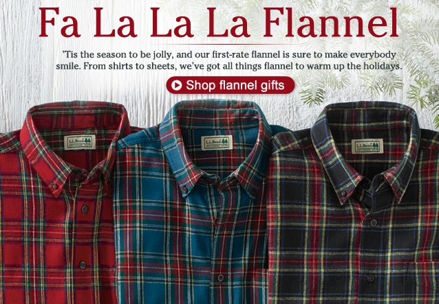 Fa La La La Flannel. 'Tis the season to be jolly, and our first-rate flannel is sure to make everybody smile with a gift of our first-rate flannel. From shirts to sheets, we've got all things flannel to warm up the holidays, shipped for free and guaranteed to last.