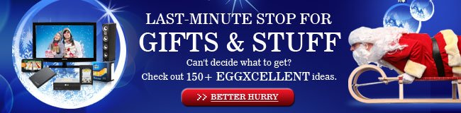 LAST-MINUTE STOP FOR GIFTS & STUFF. Can't decide what to get? Check out 150+ EGGXCELLENT ideas. BETTER HURRY.