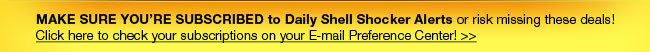 MAKE SURE YOU'RE SUBSCRIBED to Daily Shell Shocker Alerts or risk missing these deals!  Click here to check your subscriptions on your E-mail Preference Center!